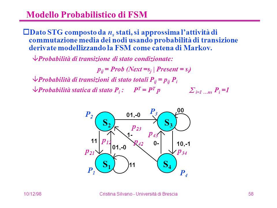 10/12/98Cristina Silvano - Università di Brescia58 Modello Probabilistico di FSM oDato STG composto da n s stati, si approssima l'attività di commutazione media dei nodi usando probabilità di transizione derivate modellizzando la FSM come catena di Markov.