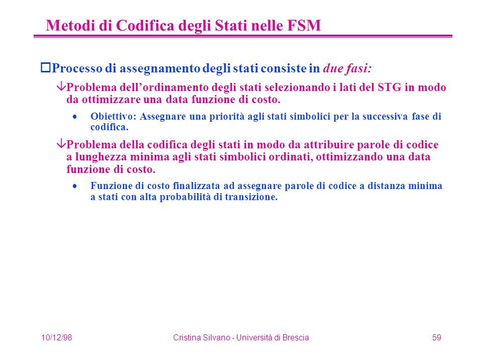 10/12/98Cristina Silvano - Università di Brescia59 Metodi di Codifica degli Stati nelle FSM oProcesso di assegnamento degli stati consiste in due fasi: âProblema dell'ordinamento degli stati selezionando i lati del STG in modo da ottimizzare una data funzione di costo.