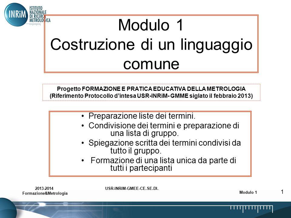 USR-INRiM-GMEE-CE.SE.DI.2013-2014 Formazione&Metrologia Modulo 1 1 Modulo 1 Costruzione di un linguaggio comune Preparazione liste dei termini. Condiv