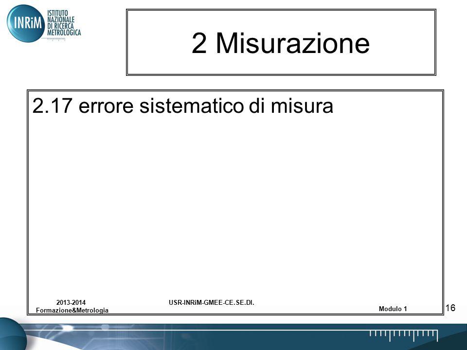 USR-INRiM-GMEE-CE.SE.DI.2013-2014 Formazione&Metrologia Modulo 1 16 2 Misurazione 2.17 errore sistematico di misura