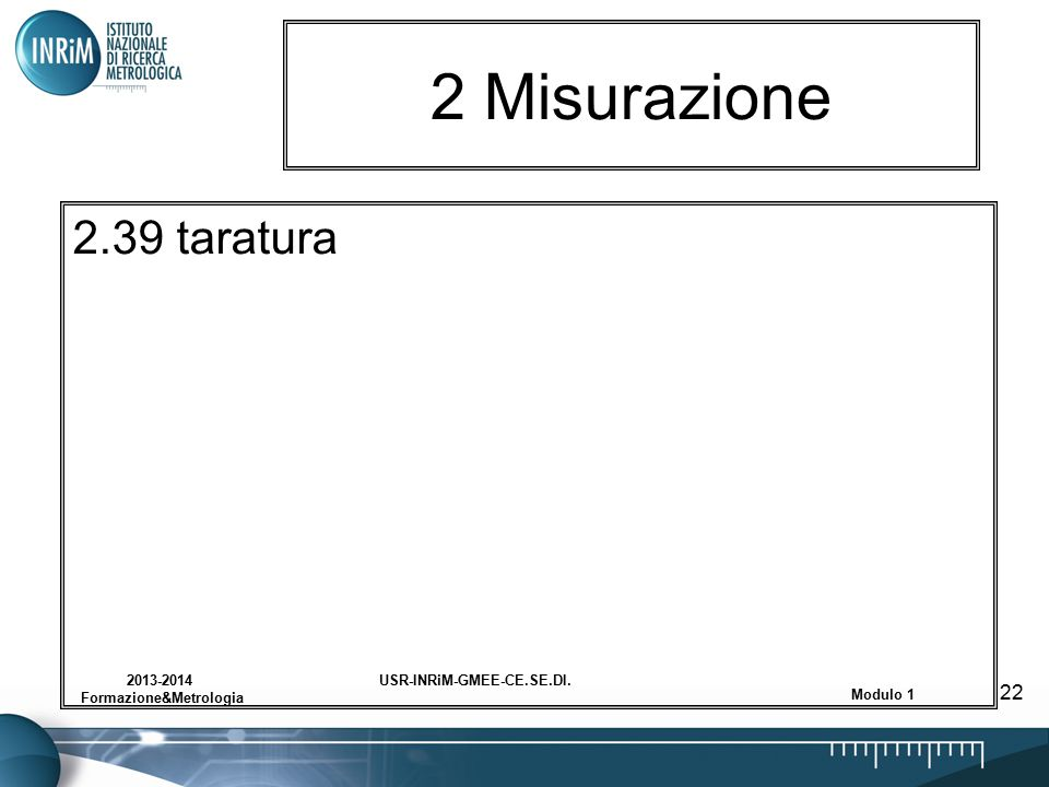 USR-INRiM-GMEE-CE.SE.DI.2013-2014 Formazione&Metrologia Modulo 1 22 2 Misurazione 2.39 taratura