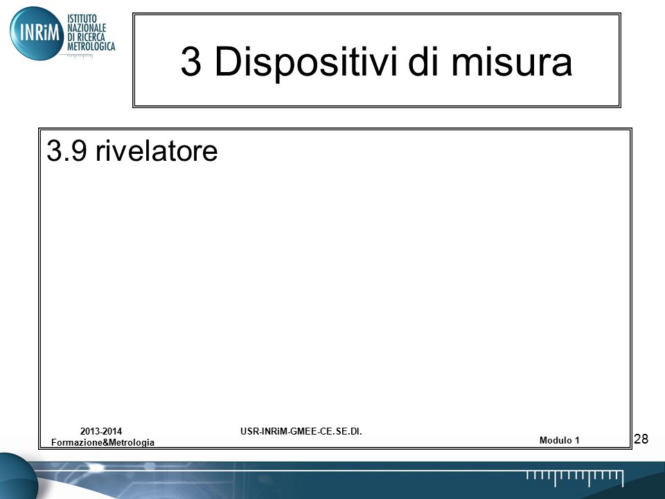 USR-INRiM-GMEE-CE.SE.DI.2013-2014 Formazione&Metrologia Modulo 1 28 3 Dispositivi di misura 3.9 rivelatore