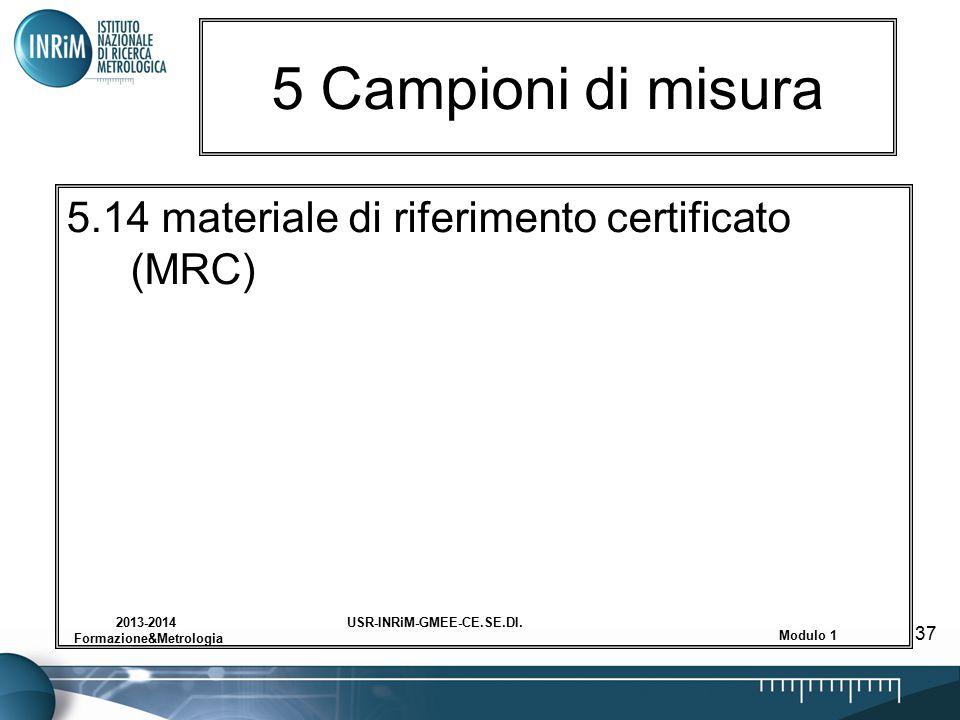 USR-INRiM-GMEE-CE.SE.DI.2013-2014 Formazione&Metrologia Modulo 1 37 5 Campioni di misura 5.14 materiale di riferimento certificato (MRC)