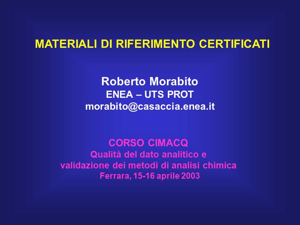 MATERIALI DI RIFERIMENTO CERTIFICATI Roberto Morabito ENEA – UTS PROT morabito@casaccia.enea.it CORSO CIMACQ Qualità del dato analitico e validazione