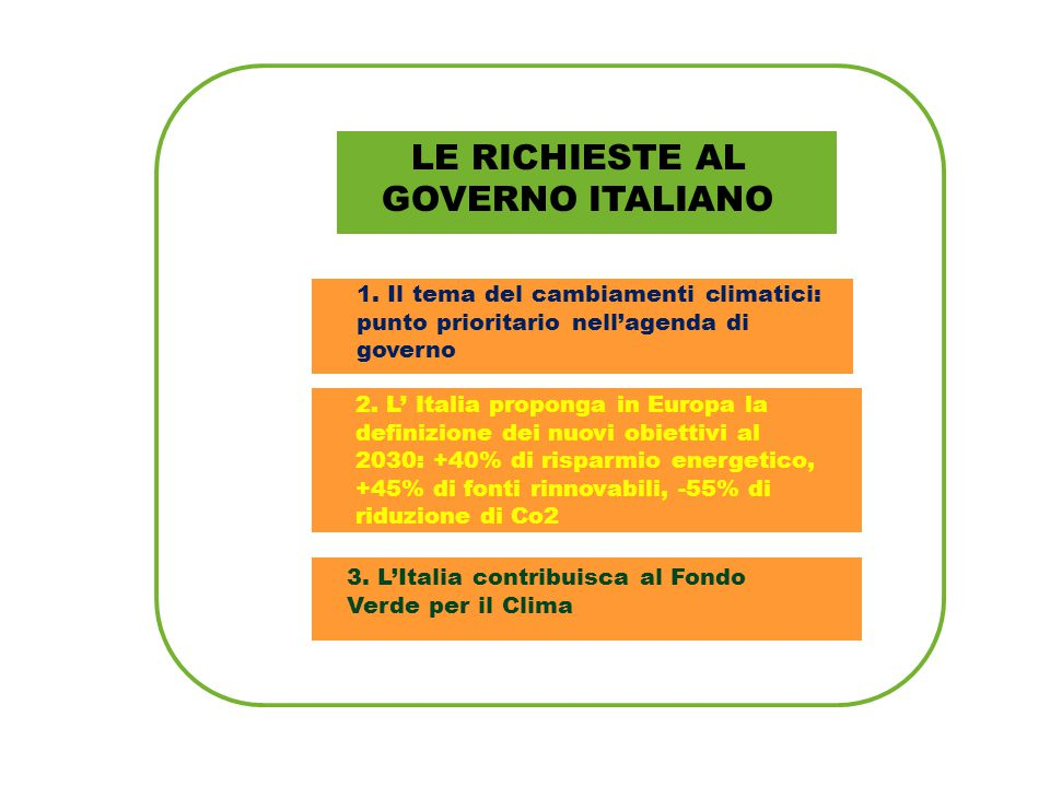 LE RICHIESTE AL GOVERNO ITALIANO 1. Il tema del cambiamenti climatici: punto prioritario nell'agenda di governo 2. L' Italia proponga in Europa la def
