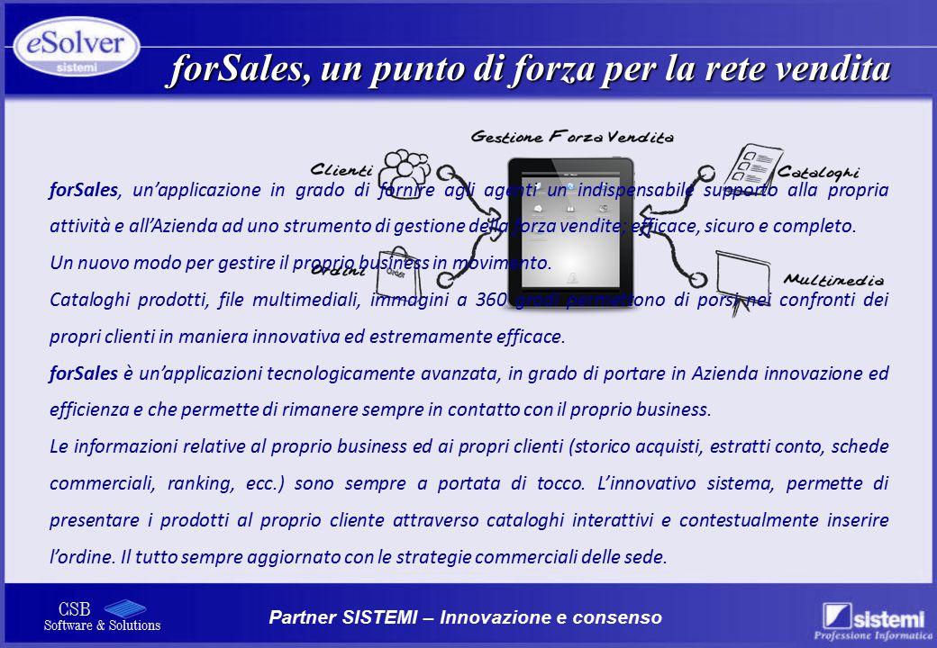 Partner SISTEMI – Innovazione e consenso CSB Software & Solutions forSales, un'applicazione in grado di fornire agli agenti un indispensabile supporto alla propria attività e all'Azienda ad uno strumento di gestione della forza vendite; efficace, sicuro e completo.
