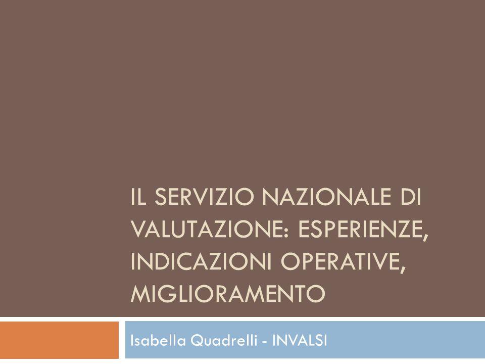 IL SERVIZIO NAZIONALE DI VALUTAZIONE: ESPERIENZE, INDICAZIONI OPERATIVE, MIGLIORAMENTO Isabella Quadrelli - INVALSI