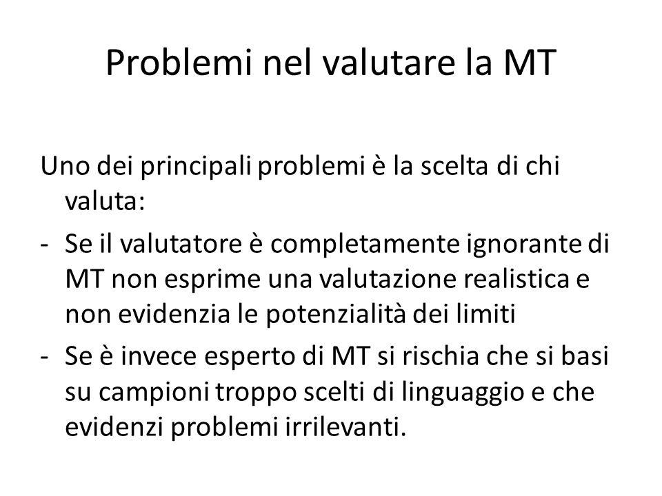 Problemi nel valutare la MT Uno dei principali problemi è la scelta di chi valuta: -Se il valutatore è completamente ignorante di MT non esprime una valutazione realistica e non evidenzia le potenzialità dei limiti -Se è invece esperto di MT si rischia che si basi su campioni troppo scelti di linguaggio e che evidenzi problemi irrilevanti.