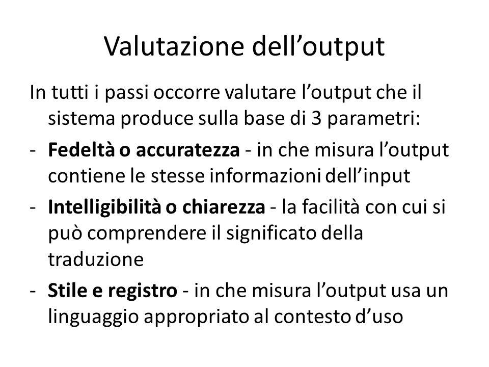 Valutazione dell'output In tutti i passi occorre valutare l'output che il sistema produce sulla base di 3 parametri: -Fedeltà o accuratezza - in che misura l'output contiene le stesse informazioni dell'input -Intelligibilità o chiarezza - la facilità con cui si può comprendere il significato della traduzione -Stile e registro - in che misura l'output usa un linguaggio appropriato al contesto d'uso