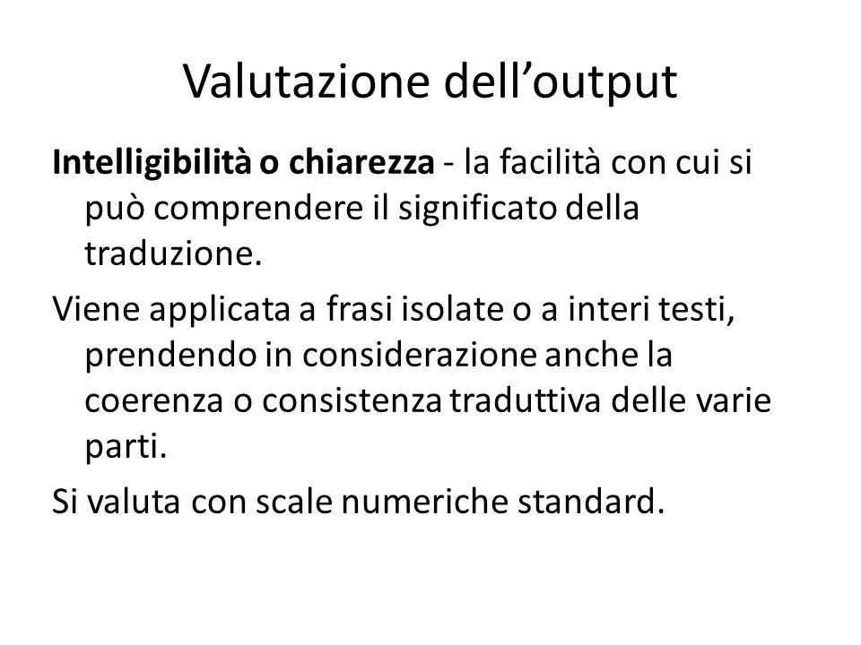 Valutazione dell'output Intelligibilità o chiarezza - la facilità con cui si può comprendere il significato della traduzione. Viene applicata a frasi