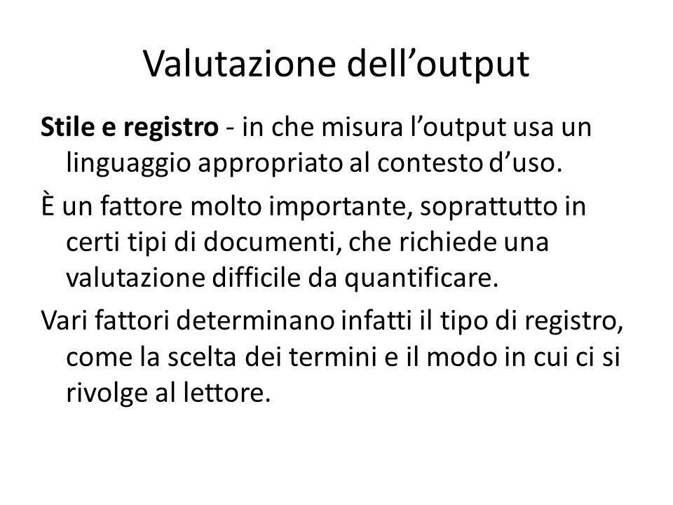 Valutazione dell'output Stile e registro - in che misura l'output usa un linguaggio appropriato al contesto d'uso. È un fattore molto importante, sopr
