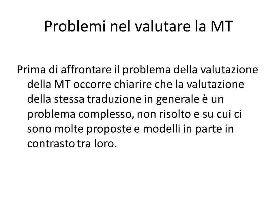 Problemi nel valutare la MT Prima di affrontare il problema della valutazione della MT occorre chiarire che la valutazione della stessa traduzione in generale è un problema complesso, non risolto e su cui ci sono molte proposte e modelli in parte in contrasto tra loro.