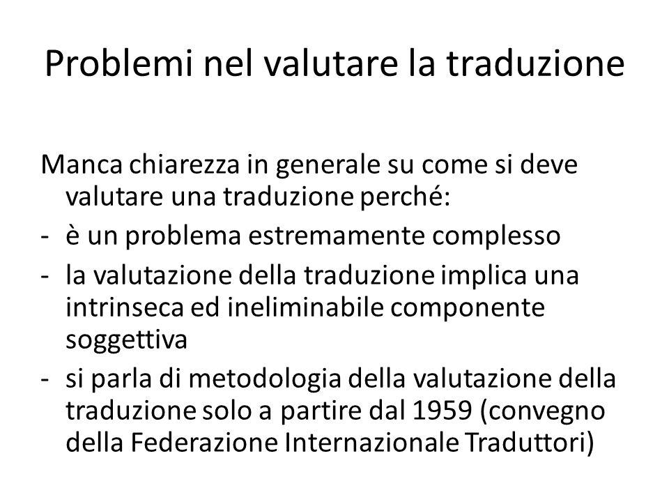 Problemi nel valutare la traduzione Si propongono modelli diversi di valutazione della traduzione, che fanno riferimento a teorie diverse della traduzione.