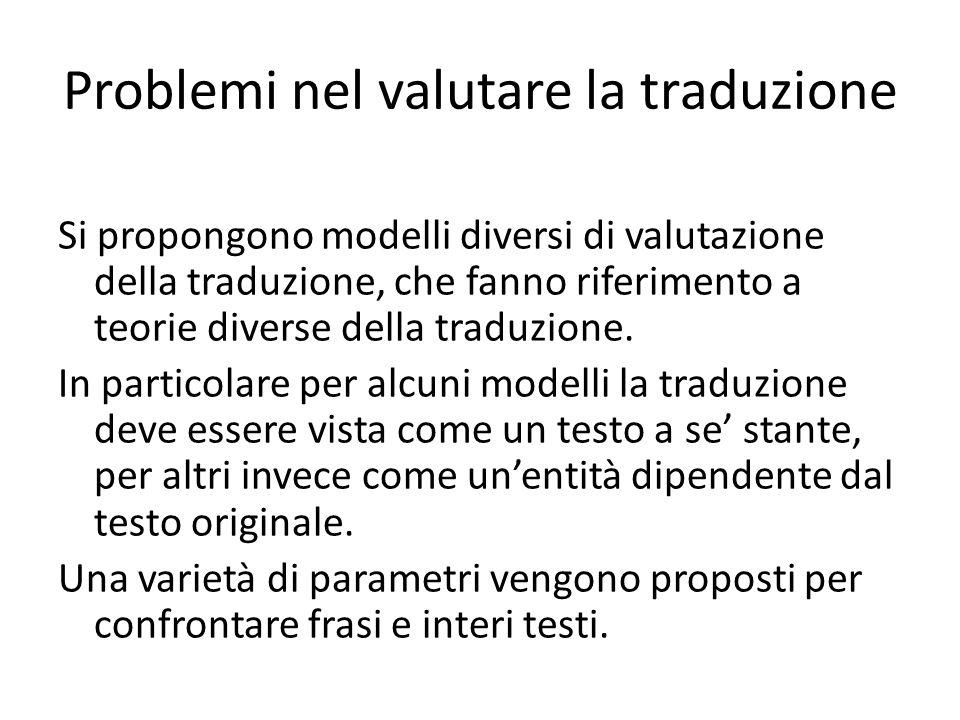 Problemi nel valutare la traduzione Si propongono modelli diversi di valutazione della traduzione, che fanno riferimento a teorie diverse della traduz