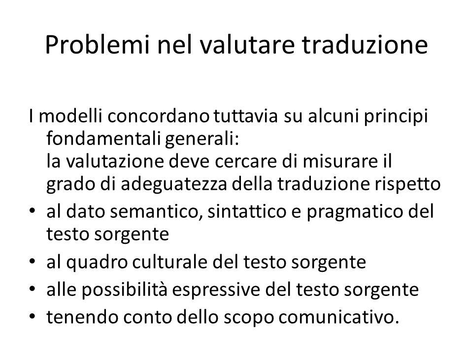 Problemi nel valutare traduzione I modelli concordano tuttavia su alcuni principi fondamentali generali: la valutazione deve cercare di misurare il gr