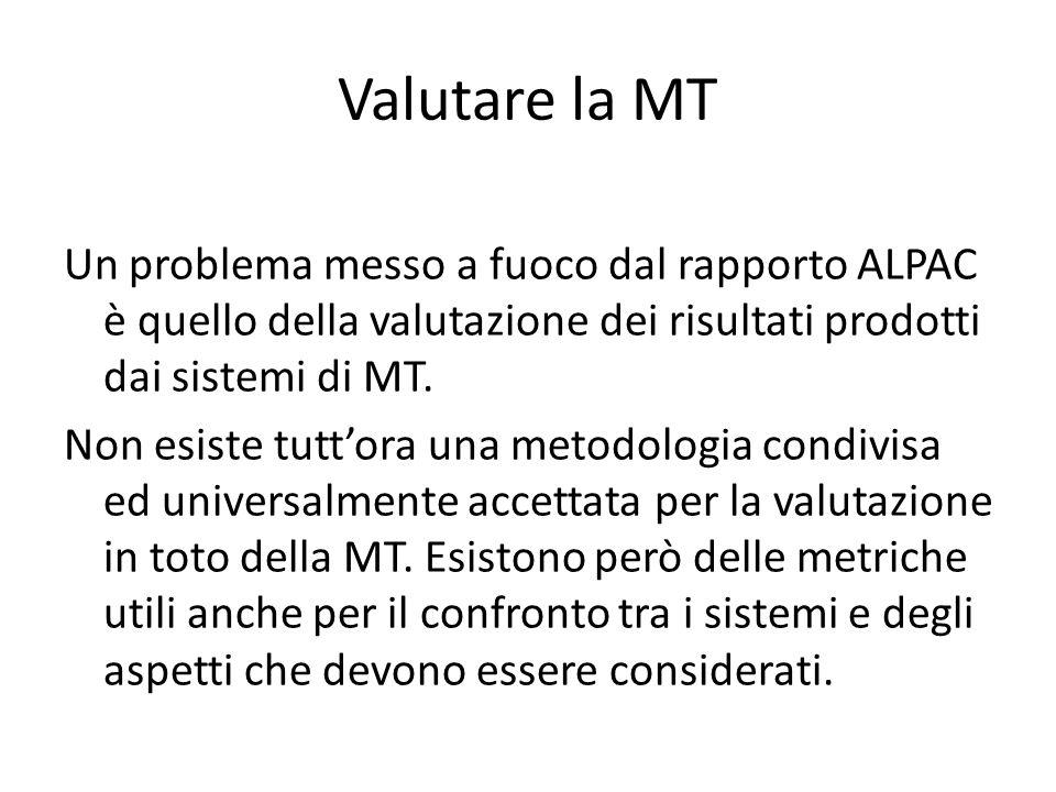Valutare la MT Un problema messo a fuoco dal rapporto ALPAC è quello della valutazione dei risultati prodotti dai sistemi di MT. Non esiste tutt'ora u