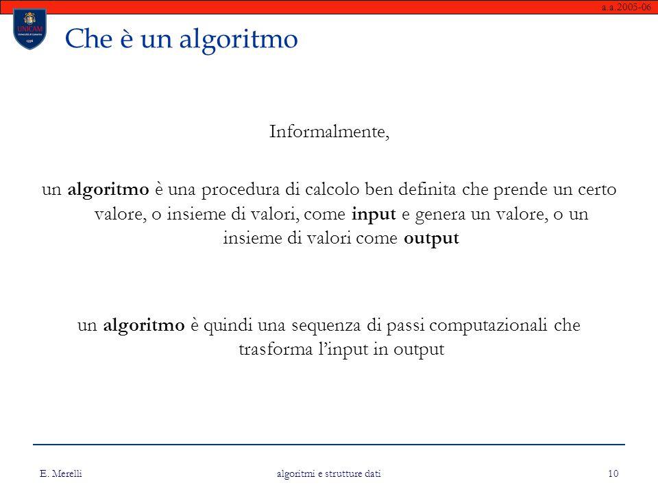 a.a.2005-06 E. Merelli algoritmi e strutture dati 10 Che è un algoritmo Informalmente, un algoritmo è una procedura di calcolo ben definita che prende