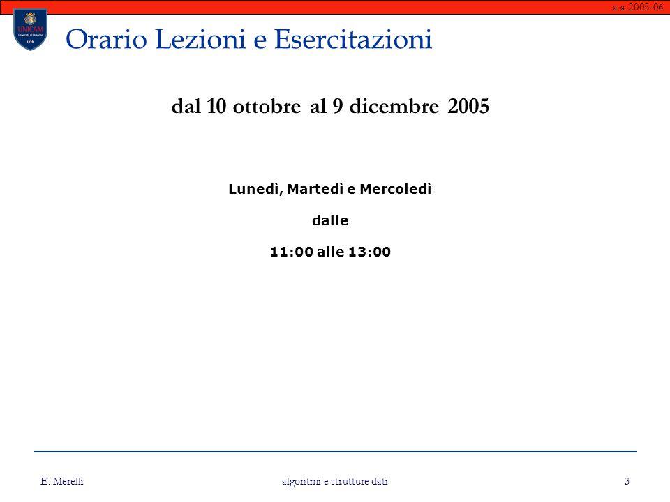 a.a.2005-06 E. Merelli algoritmi e strutture dati 3 Orario Lezioni e Esercitazioni dal 10 ottobre al 9 dicembre 2005 Lunedì, Martedì e Mercoledì dalle