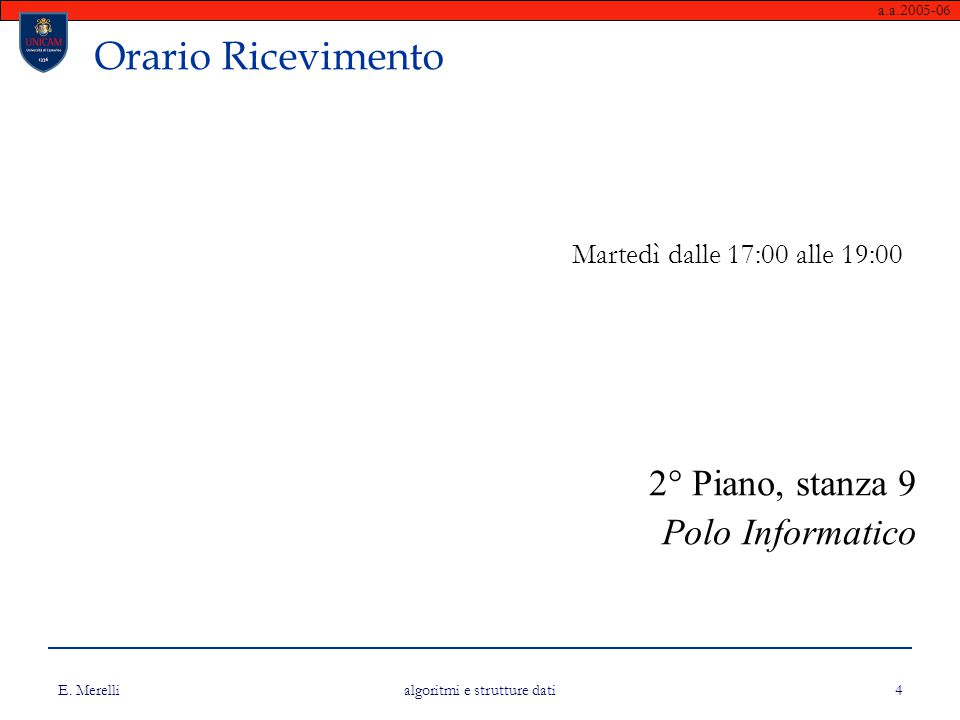 a.a.2005-06 E. Merelli algoritmi e strutture dati 4 Orario Ricevimento Martedì dalle 17:00 alle 19:00 2° Piano, stanza 9 Polo Informatico
