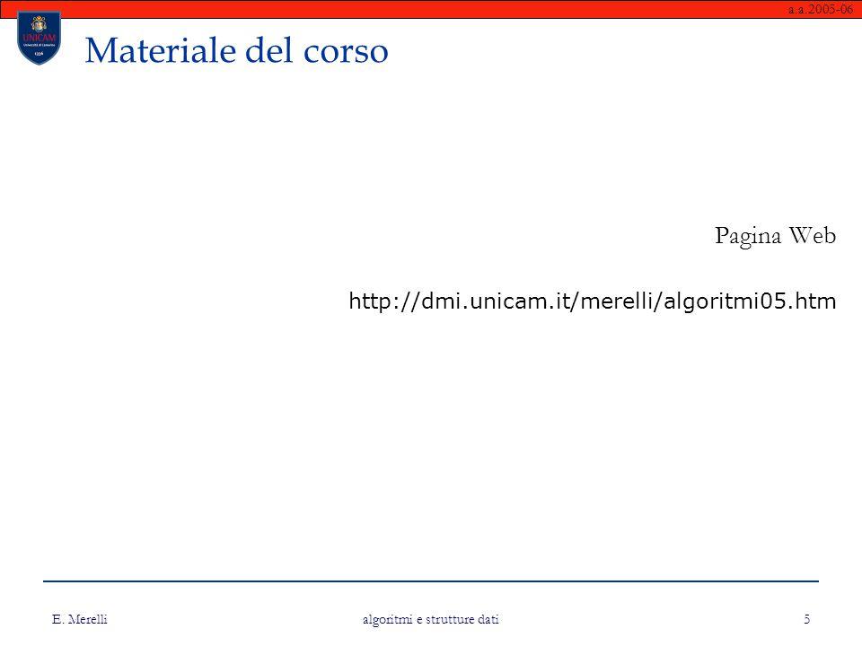 a.a.2005-06 E. Merelli algoritmi e strutture dati 5 Materiale del corso Pagina Web http://dmi.unicam.it/merelli/algoritmi05.htm