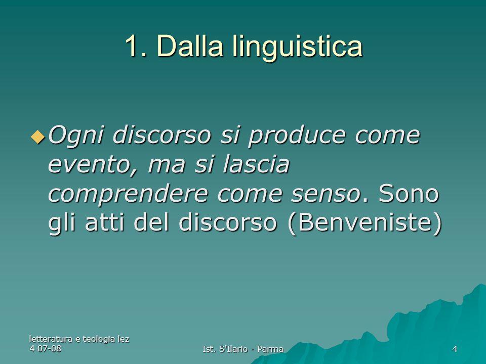 letteratura e teologia lez 4 07-08 Ist. S'Ilario - Parma 4 1. Dalla linguistica  Ogni discorso si produce come evento, ma si lascia comprendere come