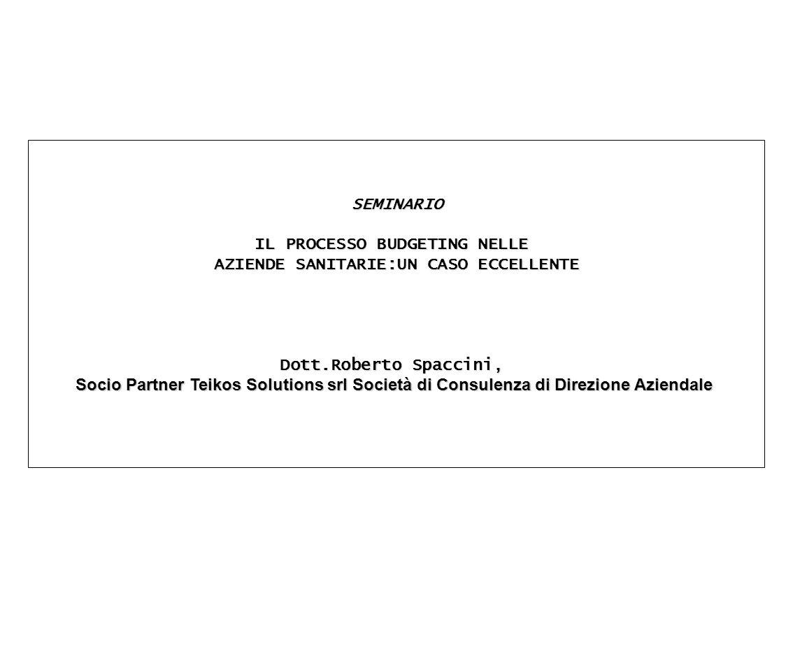 SEMINARIO IL PROCESSO BUDGETING NELLE AZIENDE SANITARIE:UN CASO ECCELLENTE Dott.Roberto Spaccini, Socio Partner Teikos Solutions srl Società di Consul