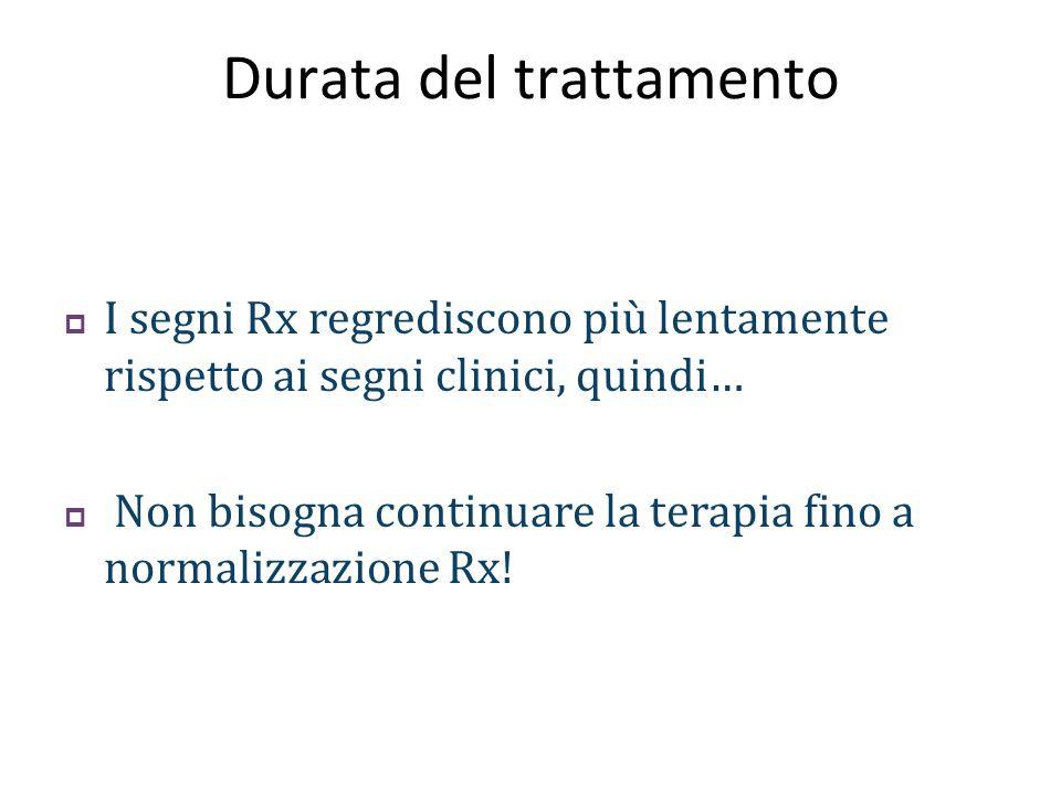  I segni Rx regrediscono più lentamente rispetto ai segni clinici, quindi…  Non bisogna continuare la terapia fino a normalizzazione Rx!