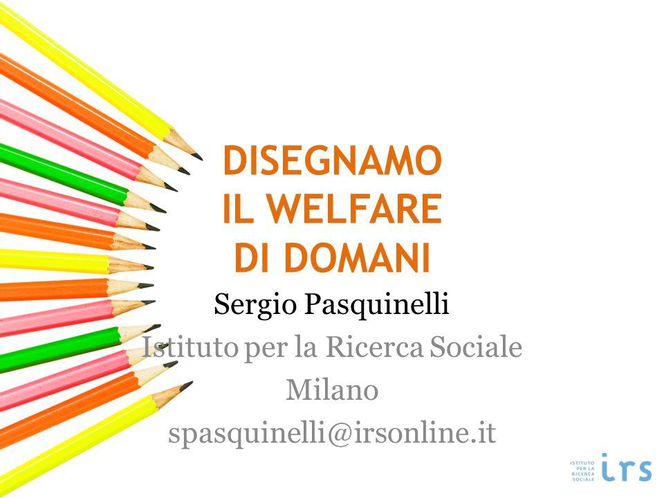 DISEGNAMO IL WELFARE DI DOMANI Sergio Pasquinelli Istituto per la Ricerca Sociale Milano spasquinelli@irsonline.it