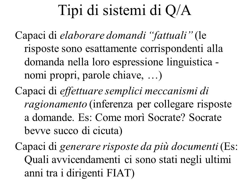 Tipi di sistemi di Q/A Capaci di rispondere in un contesto di successive interazioni (risoluzione di anafore tra contesti diversi) Capaci di rispondere a domande di natura speculativa (Es: L'Italia è fuori dalla recessione economica?)
