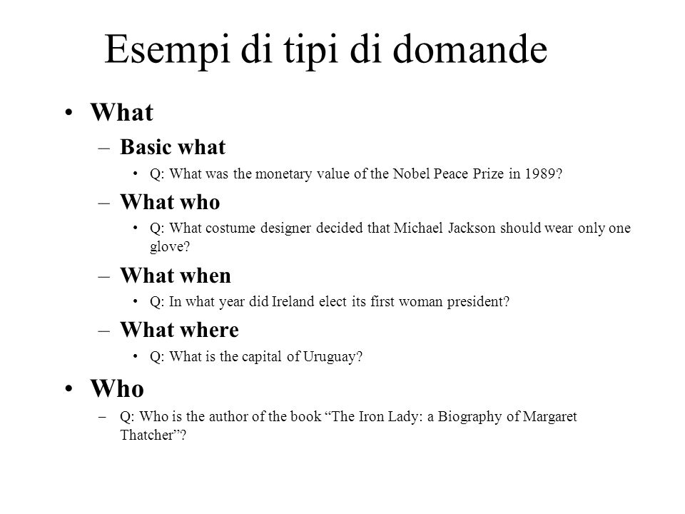 Esempi di tipi di domande What –Basic what Q: What was the monetary value of the Nobel Peace Prize in 1989.