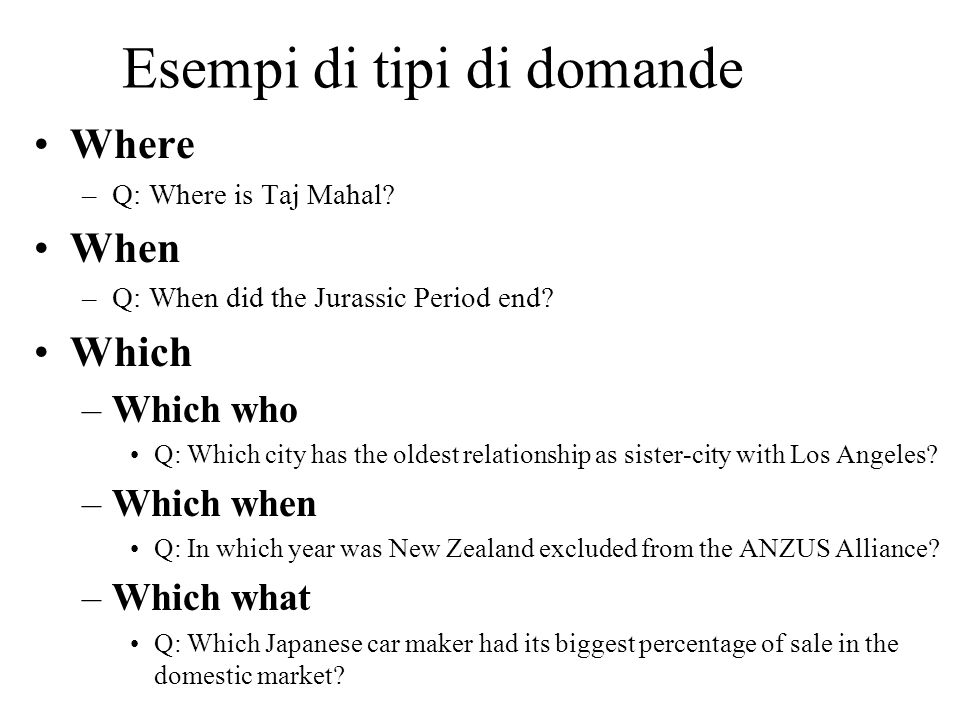 Esempi di tipi di domande Where –Q: Where is Taj Mahal? When –Q: When did the Jurassic Period end? Which –Which who Q: Which city has the oldest relat