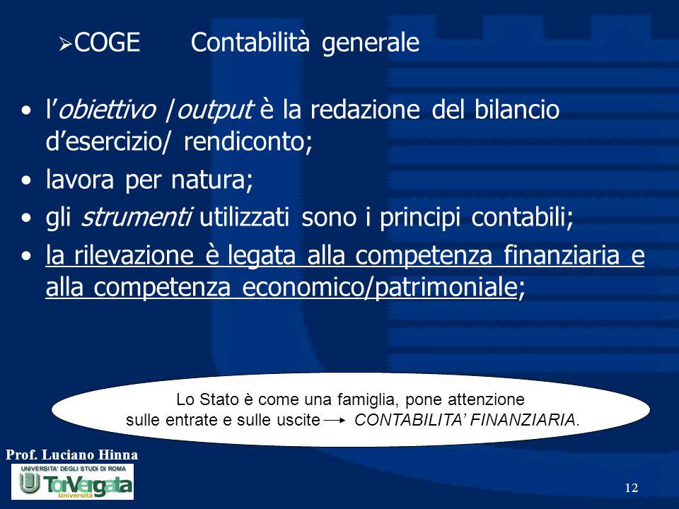 Prof. Luciano Hinna 12  COGE Contabilità generale l'obiettivo /output è la redazione del bilancio d'esercizio/ rendiconto; lavora per natura; gli str