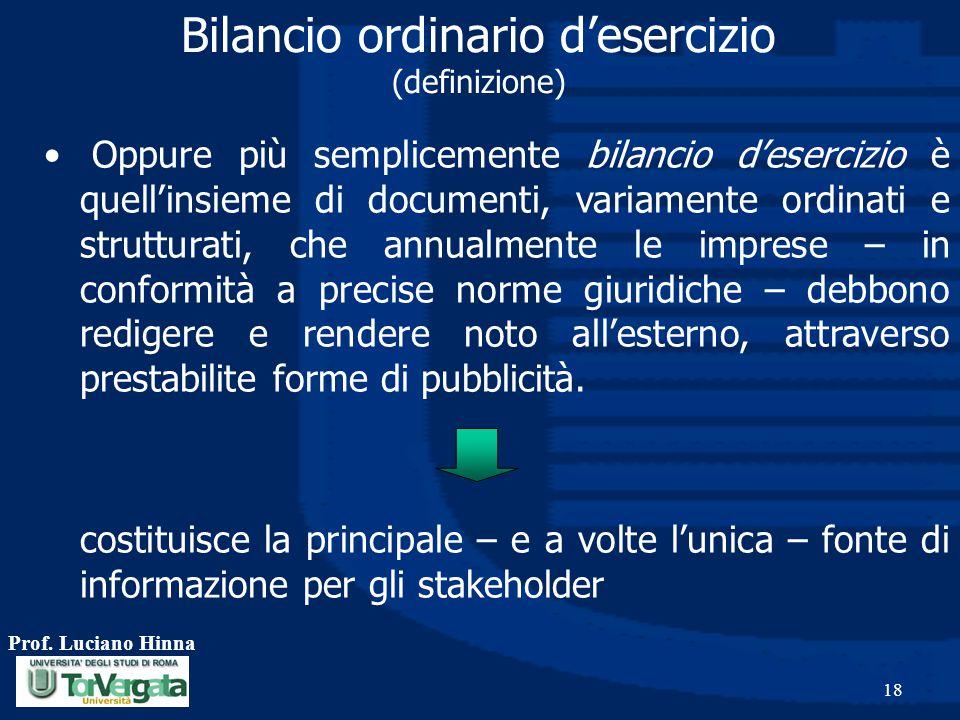 Prof. Luciano Hinna 18 Bilancio ordinario d'esercizio (definizione) Oppure più semplicemente bilancio d'esercizio è quell'insieme di documenti, variam