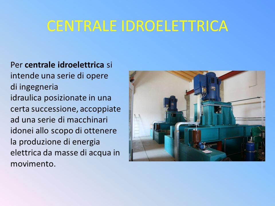 CENTRALE IDROELETTRICA Per centrale idroelettrica si intende una serie di opere di ingegneria idraulica posizionate in una certa successione, accoppia