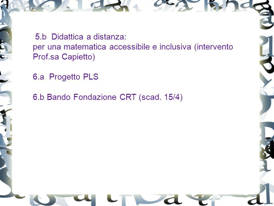 5.b Didattica a distanza: per una matematica accessibile e inclusiva (intervento Prof.sa Capietto) 6.a Progetto PLS 6.b Bando Fondazione CRT (scad.