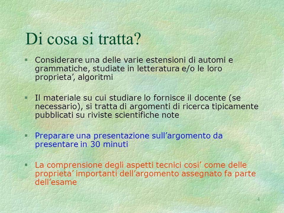 4 Di cosa si tratta? §Considerare una delle varie estensioni di automi e grammatiche, studiate in letteratura e/o le loro proprieta', algoritmi §Il ma