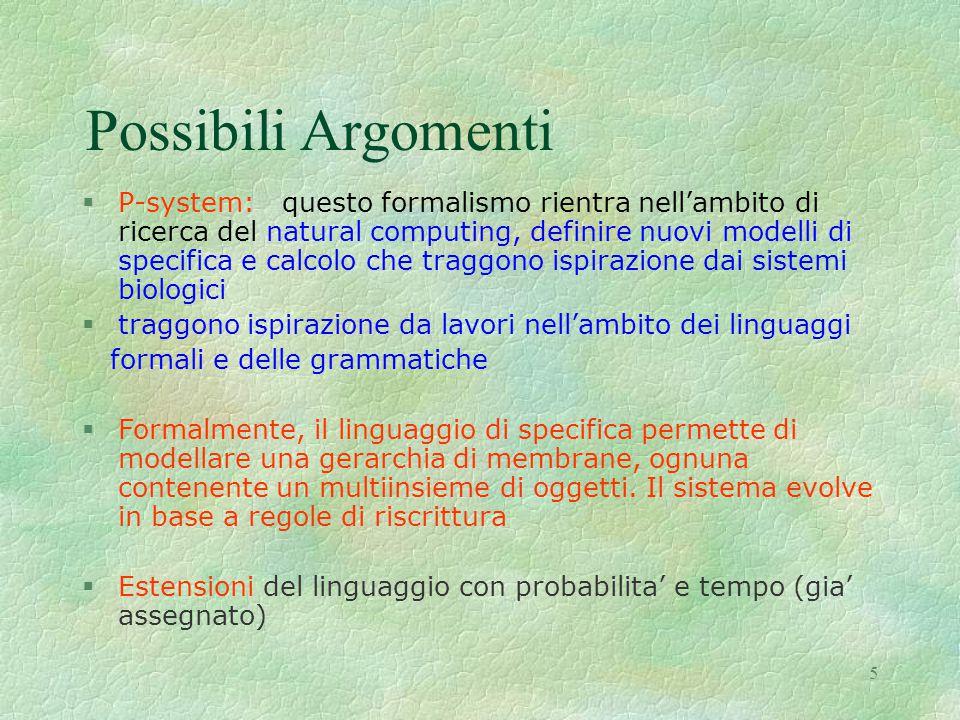 5 Possibili Argomenti §P-system: questo formalismo rientra nell'ambito di ricerca del natural computing, definire nuovi modelli di specifica e calcolo