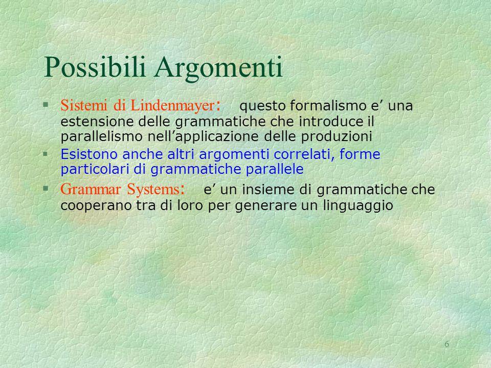 6 Possibili Argomenti  Sistemi di Lindenmayer : questo formalismo e' una estensione delle grammatiche che introduce il parallelismo nell'applicazione delle produzioni §Esistono anche altri argomenti correlati, forme particolari di grammatiche parallele  Grammar Systems : e' un insieme di grammatiche che cooperano tra di loro per generare un linguaggio