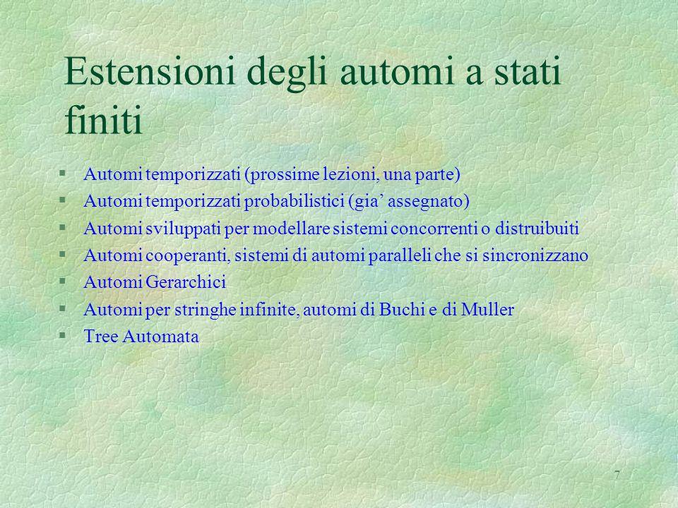7 Estensioni degli automi a stati finiti §Automi temporizzati (prossime lezioni, una parte) §Automi temporizzati probabilistici (gia' assegnato) §Auto