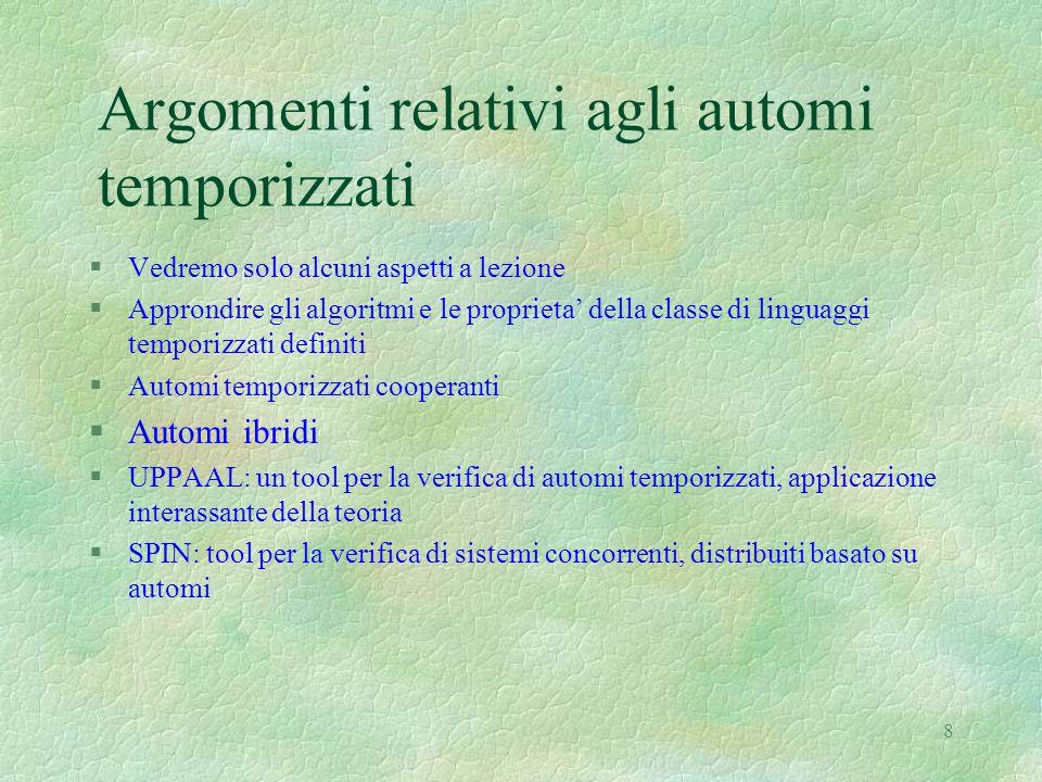 8 Argomenti relativi agli automi temporizzati §Vedremo solo alcuni aspetti a lezione §Approndire gli algoritmi e le proprieta' della classe di linguag