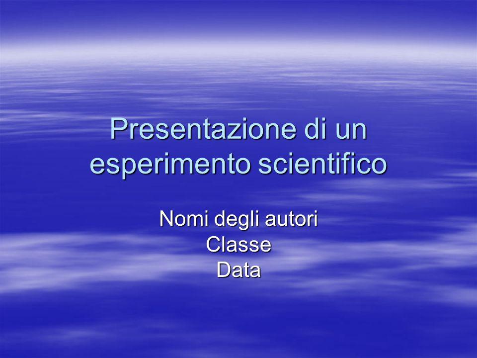 Presentazione di un esperimento scientifico Nomi degli autori Classe Data