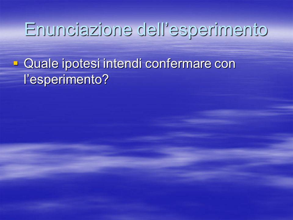 Enunciazione dell'esperimento  Quale ipotesi intendi confermare con l'esperimento?