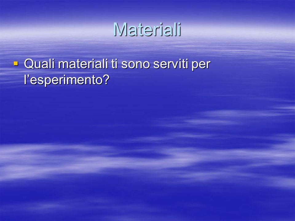 Materiali  Quali materiali ti sono serviti per l'esperimento?