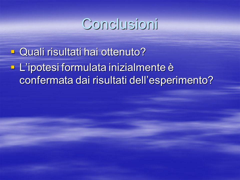 Conclusioni  Quali risultati hai ottenuto?  L'ipotesi formulata inizialmente è confermata dai risultati dell'esperimento?