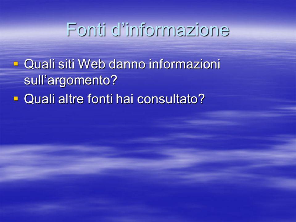 Fonti d'informazione  Quali siti Web danno informazioni sull'argomento?  Quali altre fonti hai consultato?