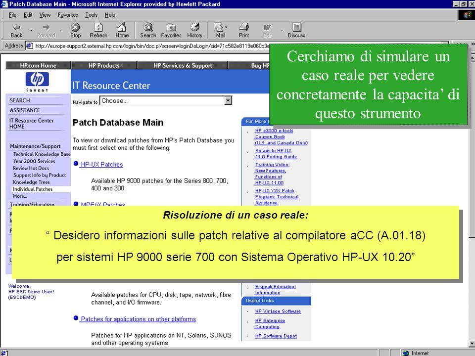 Customer Support Research & Development Cerchiamo di simulare un caso reale per vedere concretamente la capacita' di questo strumento Risoluzione di un caso reale: Desidero informazioni sulle patch relative al compilatore aCC (A.01.18) per sistemi HP 9000 serie 700 con Sistema Operativo HP-UX 10.20 Risoluzione di un caso reale: Desidero informazioni sulle patch relative al compilatore aCC (A.01.18) per sistemi HP 9000 serie 700 con Sistema Operativo HP-UX 10.20