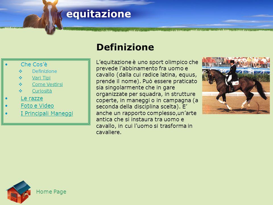 equitazione Che Cos'è  Definizione  Vari Tipi Vari Tipi  Come Vestirsi Come Vestirsi  Curiosità Curiosità Le razze Foto e Video I Principali Maneggi Definizione Home Page L'equitazione è uno sport olimpico che prevede l'abbinamento fra uomo e cavallo (dalla cui radice latina, equus, prende il nome).