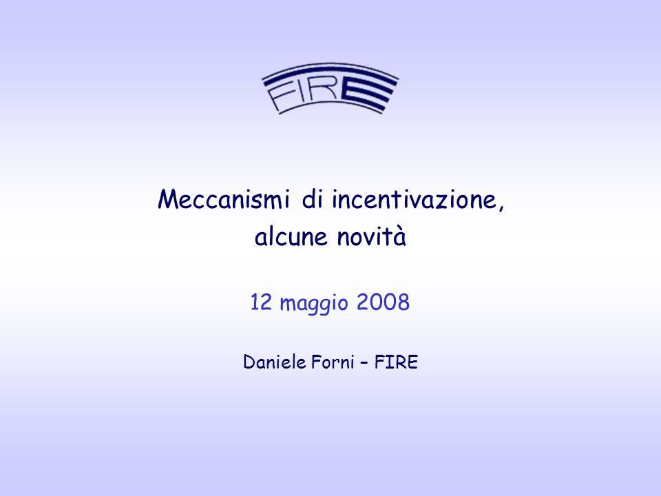 Meccanismi di incentivazione, alcune novità 12 maggio 2008 Daniele Forni – FIRE