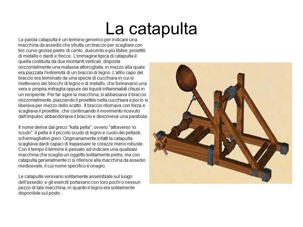 La catapulta La parola catapulta è un termine generico per indicare una macchina da assedio che sfrutta un braccio per scagliare con tiro curvo grosse