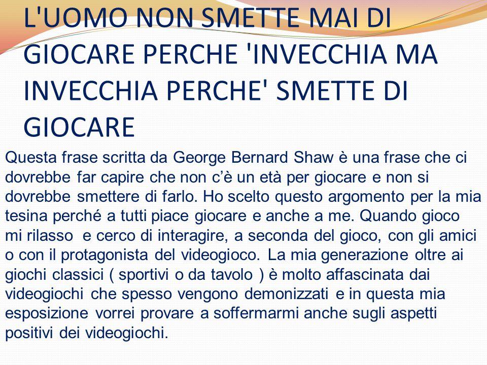 L'UOMO NON SMETTE MAI DI GIOCARE PERCHE 'INVECCHIA MA INVECCHIA PERCHE' SMETTE DI GIOCARE Questa frase scritta da George Bernard Shaw è una frase che